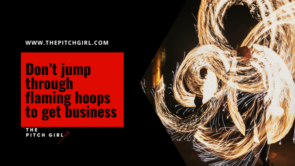 Don't jump through flaming hoops to get business