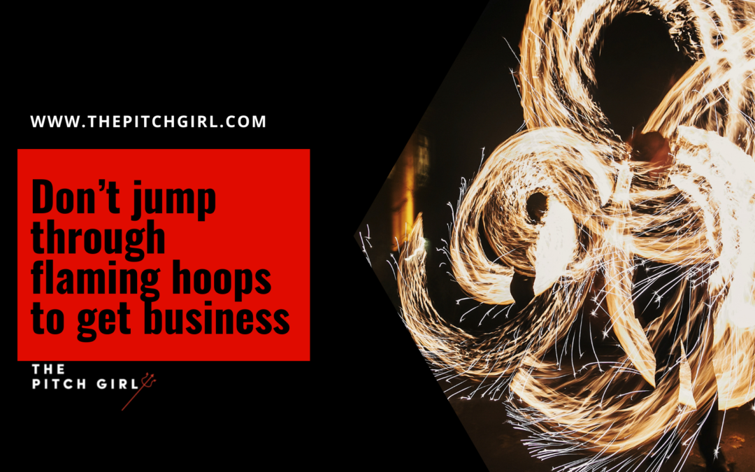 Don't jump through flaming hoops to get business.